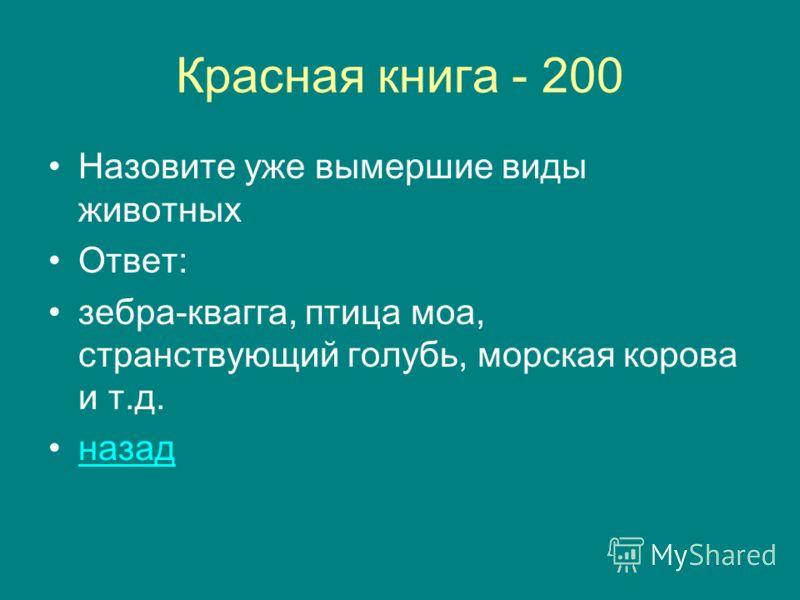 Красная книга - 200 Назовите уже вымершие виды животных Ответ: зебра-квагга, птица моа, странствующий голубь, морская корова и т.д. назад