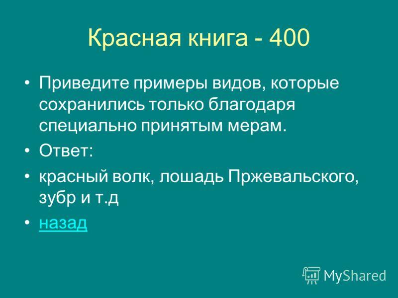 Красная книга - 400 Приведите примеры видов, которые сохранились только благодаря специально принятым мерам. Ответ: красный волк, лошадь Пржевальского, зубр и т.д назад