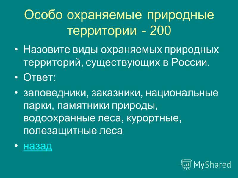 Особо охраняемые природные территории - 200 Назовите виды охраняемых природных территорий, существующих в России. Ответ: заповедники, заказники, национальные парки, памятники природы, водоохранные леса, курортные, полезащитные леса назад