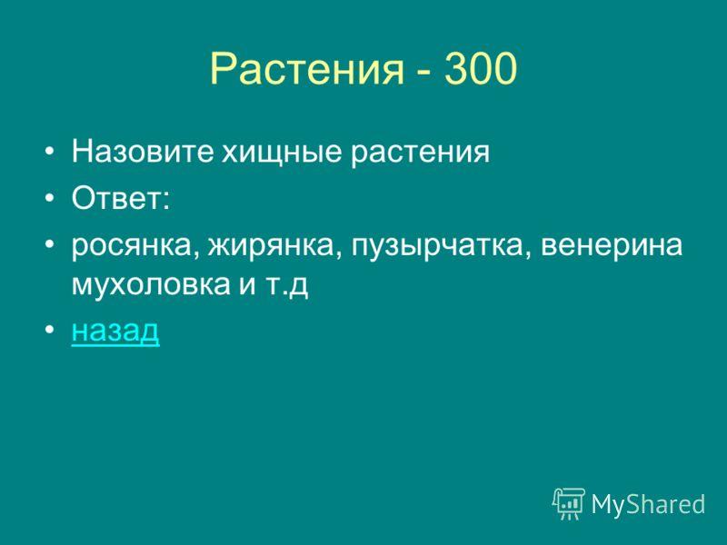 Растения - 300 Назовите хищные растения Ответ: росянка, жирянка, пузырчатка, венерина мухоловка и т.д назад