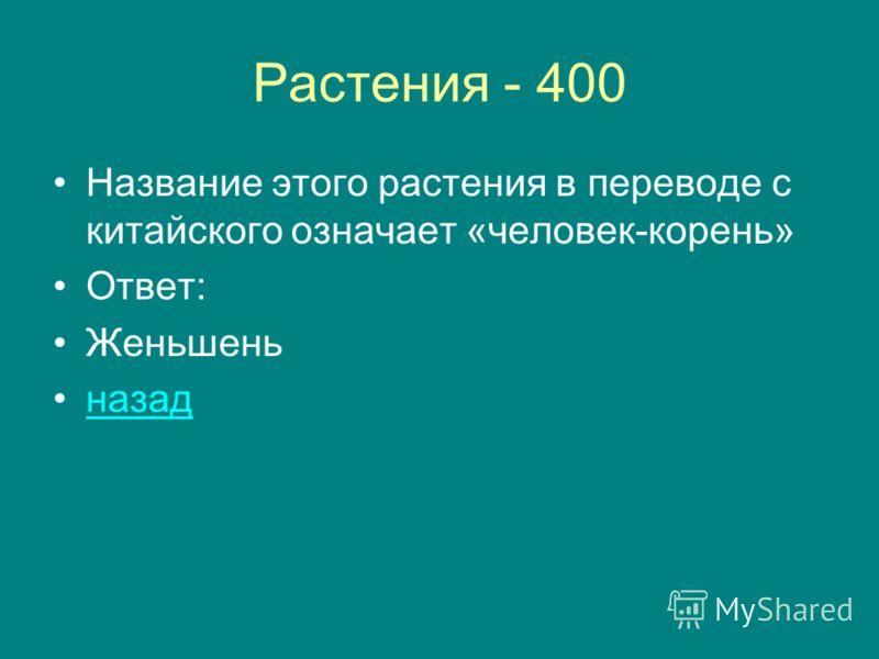 Растения - 400 Название этого растения в переводе с китайского означает «человек-корень» Ответ: Женьшень назад