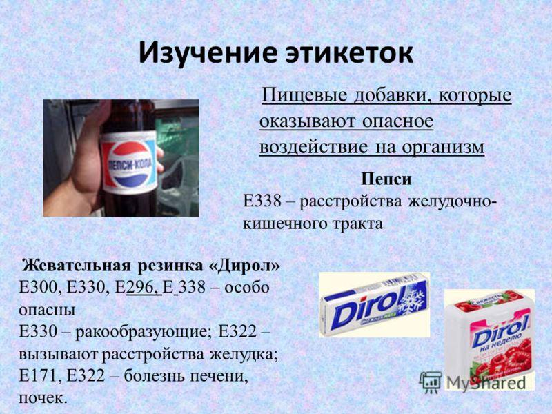 Изучение этикеток Пищевые добавки, которые оказывают опасное воздействие на организм Жевательная резинка «Дирол» Е300, Е330, Е296, Е 338 – особо опасны Е330 – ракообразующие; Е322 – вызывают расстройства желудка; Е171, Е322 – болезнь печени, почек. П