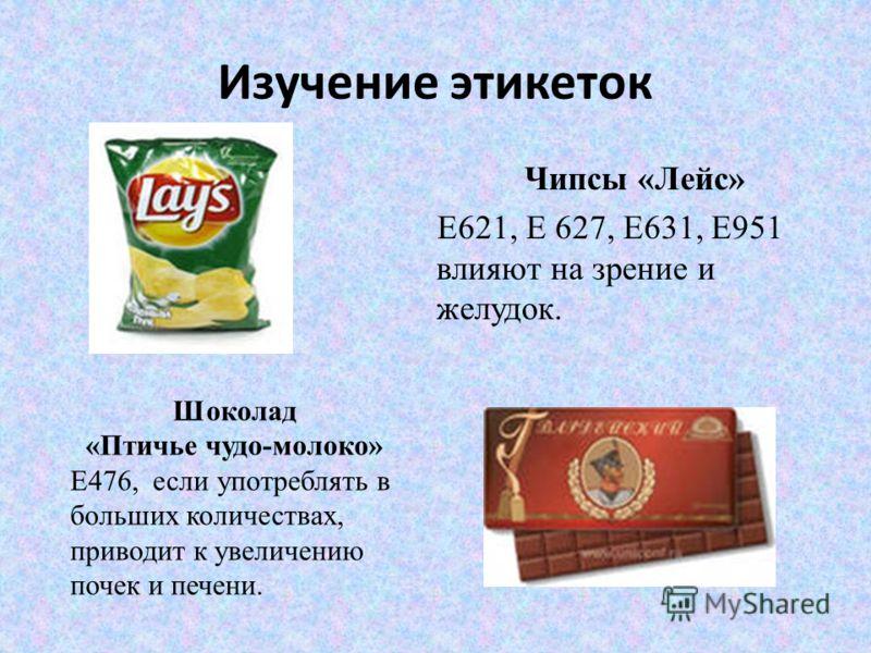 Изучение этикеток Чипсы «Лейс» Е621, Е 627, Е631, Е951 влияют на зрение и желудок. Шоколад «Птичье чудо-молоко» Е476, если употреблять в больших количествах, приводит к увеличению почек и печени.