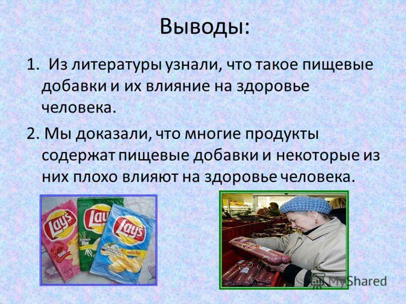 Выводы: 1. Из литературы узнали, что такое пищевые добавки и их влияние на здоровье человека. 2. Мы доказали, что многие продукты содержат пищевые добавки и некоторые из них плохо влияют на здоровье человека.
