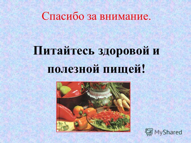 Спасибо за внимание. Питайтесь здоровой и полезной пищей!
