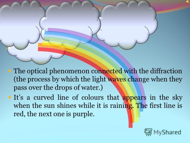 Оптическое явление в атмосфере, возникающее при преломлении, отражении и дифракции света в водяных каплях. Радуга представляет собой большую дугу, видимую на фоне дождевого облака, в случае, когда солнце находится невысоко над горизонтом в противопол