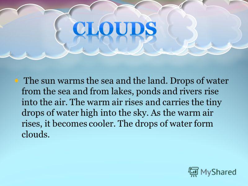 Облака состоят из капелек воды, образовавшихся из водяного пара, поднятого в небо нагретым воздухом. Вверху воздух остывает, и пар конденсируется. Если капельки конденсируется у самой земли, такое образование называется туманом.