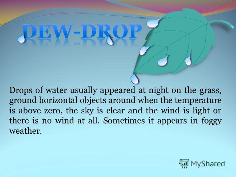 Капельки воды, образующиеся, как правило, ночью на горизонтальной поверхности предметов, на траве, почве при температуре воздуха выше 0°C при ясном небе, штиле или слабом ветре. В отдельных случаях роса может наблюдаться при дымке или тумане.