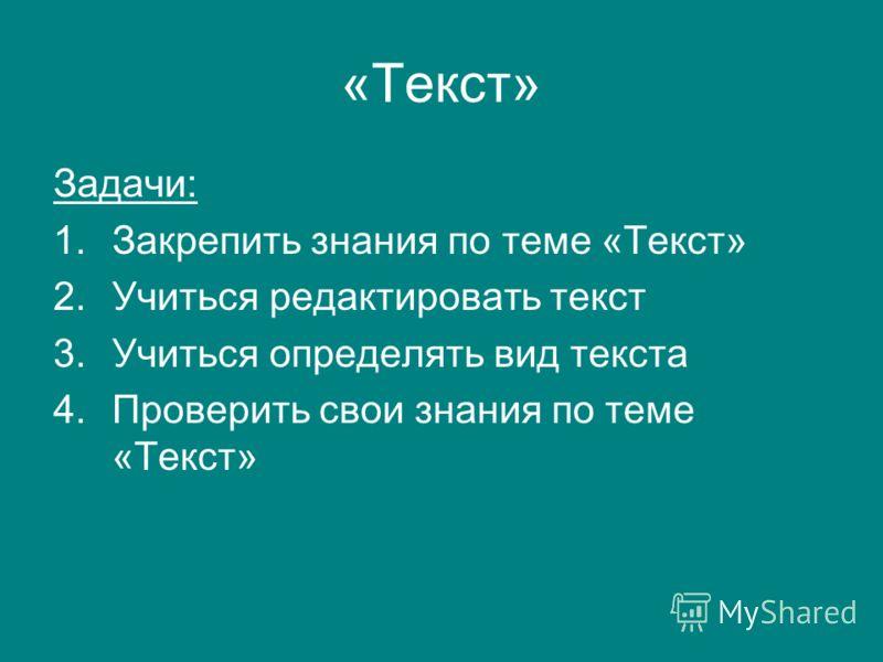 «Текст» Задачи: 1.Закрепить знания по теме «Текст» 2.Учиться редактировать текст 3.Учиться определять вид текста 4.Проверить свои знания по теме «Текст»