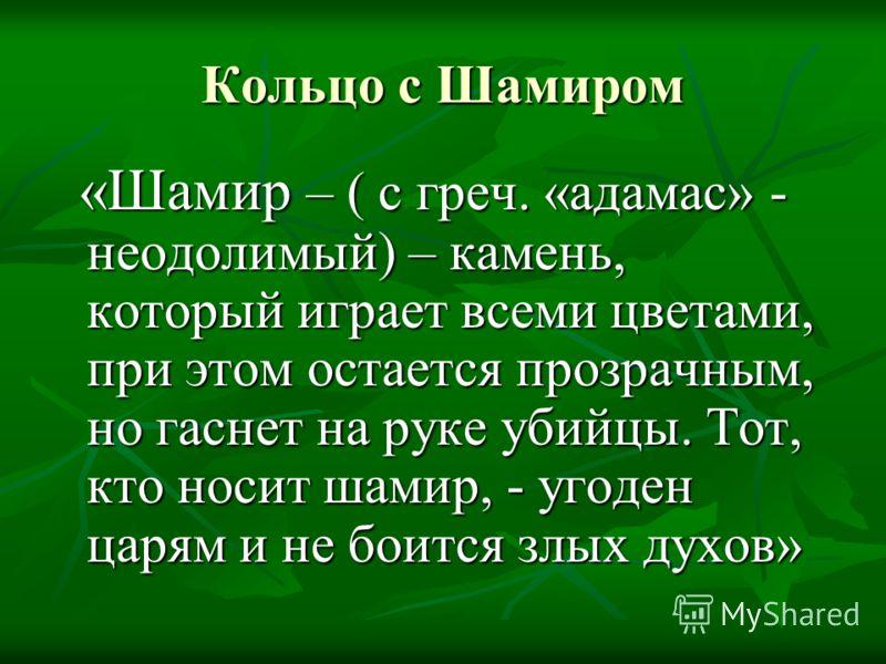Кольцо с Шамиром «Шамир – ( с греч. «адамас» - неодолимый) – камень, который играет всеми цветами, при этом остается прозрачным, но гаснет на руке убийцы. Тот, кто носит шамир, - угоден царям и не боится злых духов» «Шамир – ( с греч. «адамас» - неод