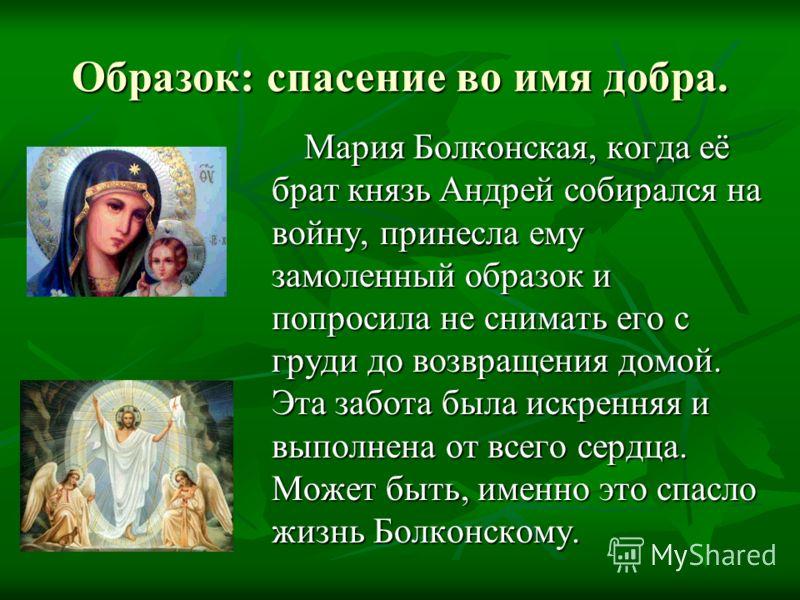 Образок: спасение во имя добра. Мария Болконская, когда её брат князь Андрей собирался на войну, принесла ему замоленный образок и попросила не снимать его с груди до возвращения домой. Эта забота была искренняя и выполнена от всего сердца. Может быт