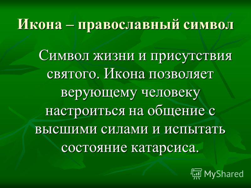 Икона – православный символ Символ жизни и присутствия святого. Икона позволяет верующему человеку настроиться на общение с высшими силами и испытать состояние катарсиса. Символ жизни и присутствия святого. Икона позволяет верующему человеку настроит