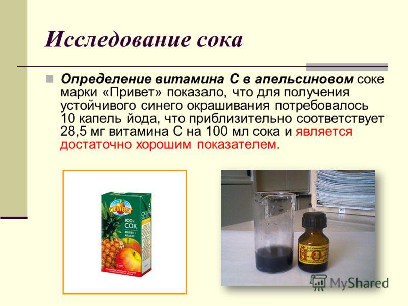 Исследование сока Определение витамина С в апельсиновом соке марки «Привет» показало, что для получения устойчивого синего окрашивания потребовалось 10 капель йода, что приблизительно соответствует 28,5 мг витамина С на 100 мл сока и является достато