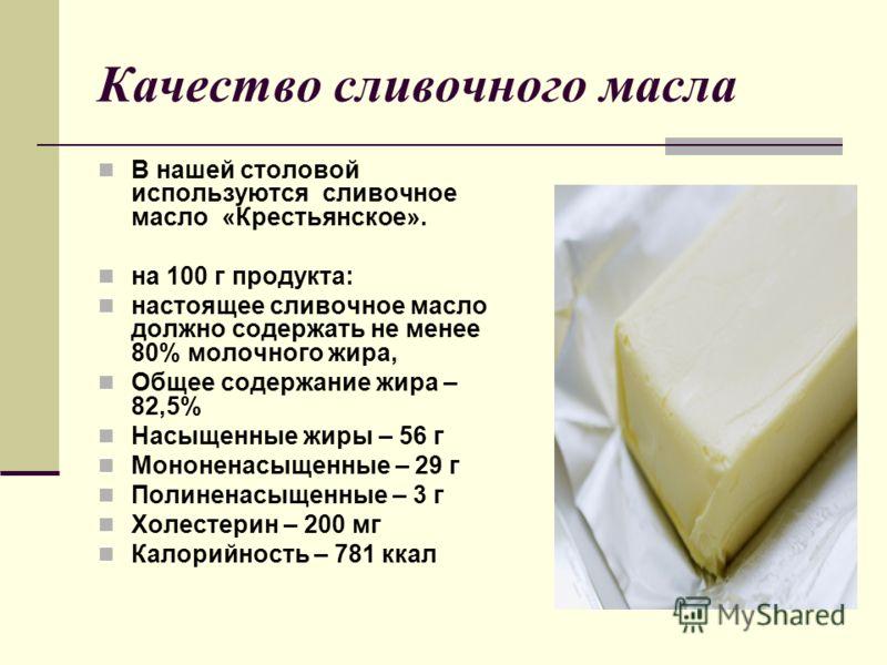 Качество сливочного масла В нашей столовой используются сливочное масло «Крестьянское». на 100 г продукта: настоящее сливочное масло должно содержать не менее 80% молочного жира, Общее содержание жира – 82,5% Насыщенные жиры – 56 г Мононенасыщенные –