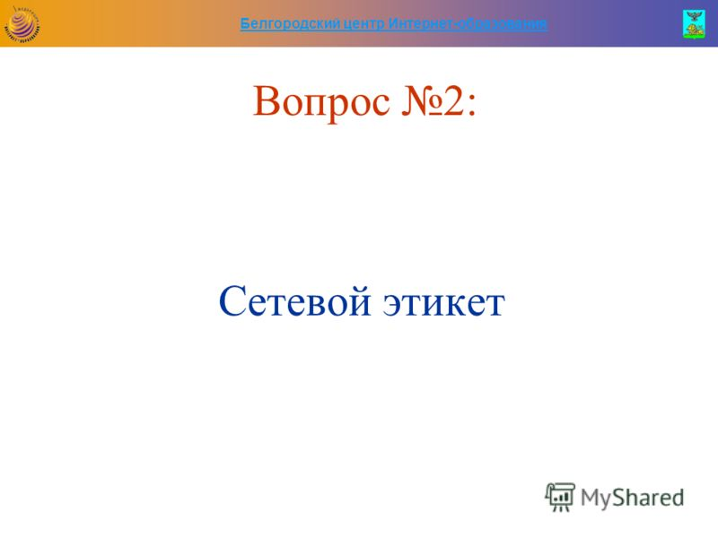 Белгородский центр Интернет-образования Вопрос 2: Сетевой этикет