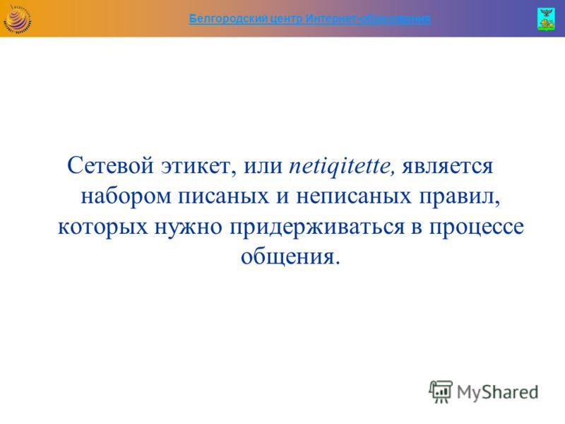 Белгородский центр Интернет-образования Сетевой этикет, или netiqitette, является набором писаных и неписаных правил, которых нужно придерживаться в процессе общения.