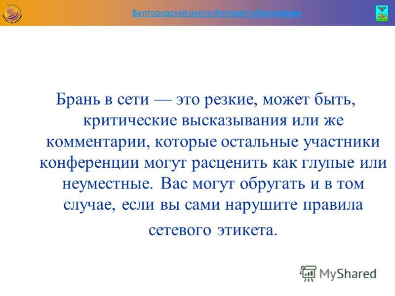 Белгородский центр Интернет-образования Брань в сети это резкие, может быть, критические высказывания или же комментарии, которые остальные участники конференции могут расценить как глупые или неуместные. Вас могут обругать и в том случае, если вы са