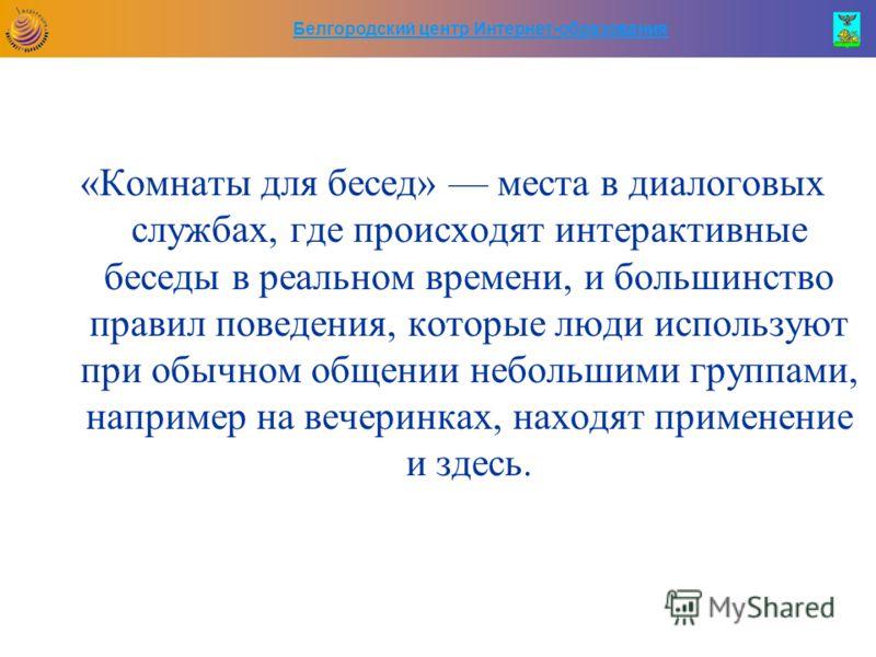 Белгородский центр Интернет-образования «Комнаты для бесед» места в диалоговых службах, где происходят интерактивные беседы в реальном времени, и большинство правил поведения, которые люди используют при обычном общении небольшими группами, например