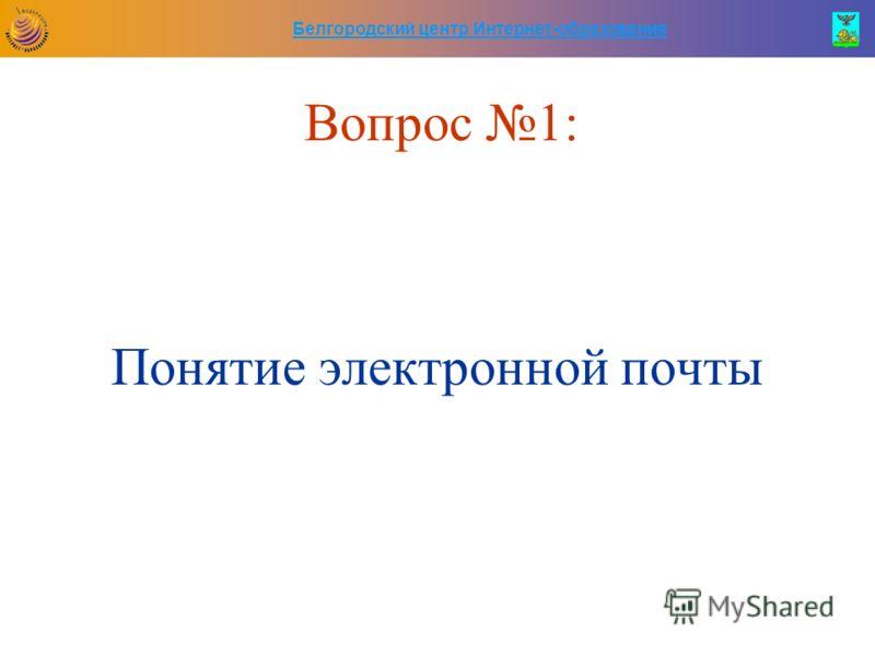 Белгородский центр Интернет-образования Вопрос 1: Понятие электронной почты
