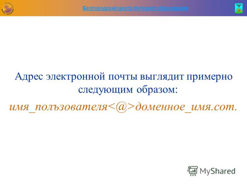Белгородский центр Интернет-образования Адрес электронной почты выглядит примерно следующим образом: имя_полъзователя доменное_имя.сот.
