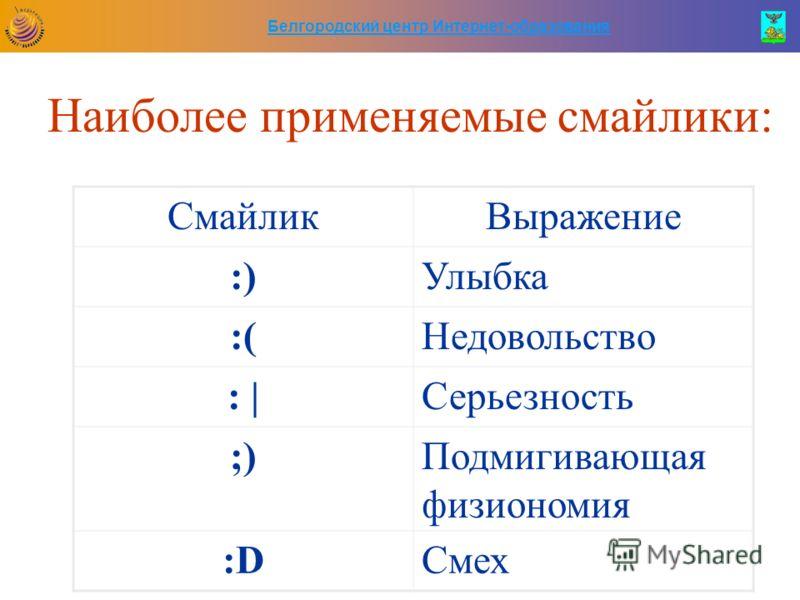 Белгородский центр Интернет-образования Наиболее применяемые смайлики: СмайликВыражение :)Улыбка :(Недовольство : |Серьезность ;)Подмигивающая физиономия :D:DСмех
