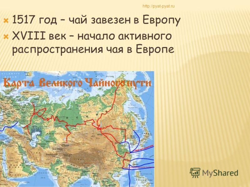 1517 год – чай завезен в Европу XVIII век – начало активного распространения чая в Европе http://pyat-pyat.ru