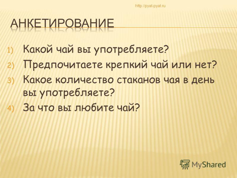 1) Какой чай вы употребляете? 2) Предпочитаете крепкий чай или нет? 3) Какое количество стаканов чая в день вы употребляете? 4) За что вы любите чай? http://pyat-pyat.ru