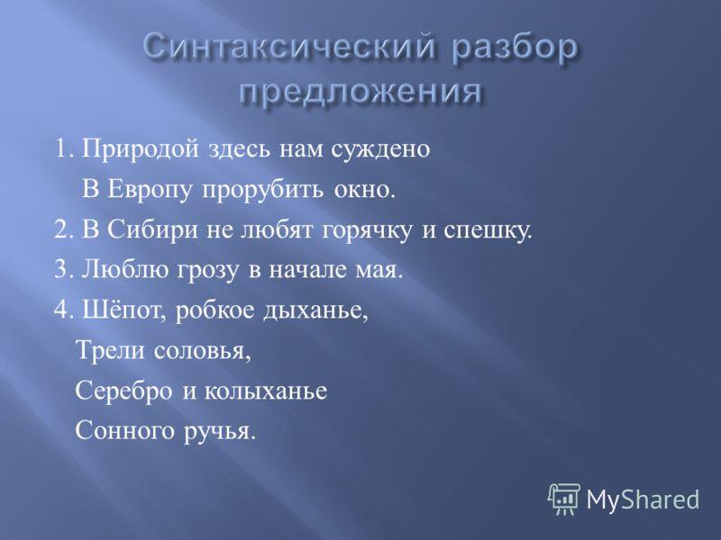 1. Природой здесь нам суждено В Европу прорубить окно. 2. В Сибири не любят горячку и спешку. 3. Люблю грозу в начале мая. 4. Шёпот, робкое дыханье, Трели соловья, Серебро и колыханье Сонного ручья.