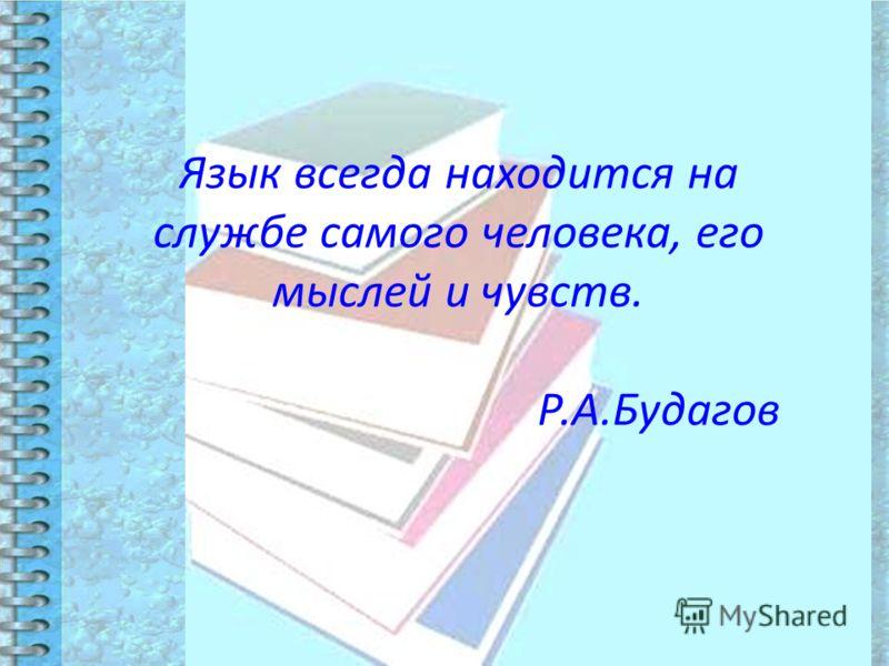 Язык всегда находится на службе самого человека, его мыслей и чувств. Р.А.Будагов
