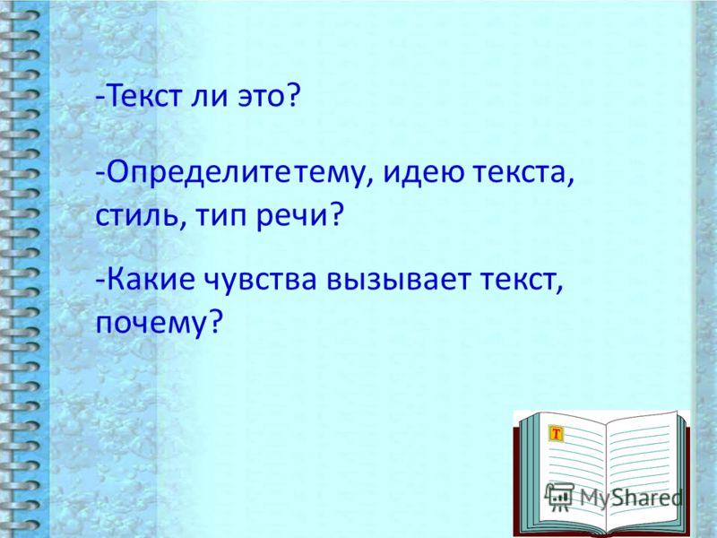 -Текст ли это? -Определите тему, идею текста, стиль, тип речи? -Какие чувства вызывает текст, почему?