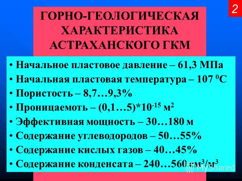 ГОРНО-ГЕОЛОГИЧЕСКАЯ ХАРАКТЕРИСТИКА АСТРАХАНСКОГО ГКМ Начальное пластовое давление – 61,3 МПа Начальная пластовая температура – 107 0 С Пористость – 8,7…9,3% Проницаемоть – (0,1…5)*10 -15 м 2 Эффективная мощность – 30…180 м Содержание углеводородов –