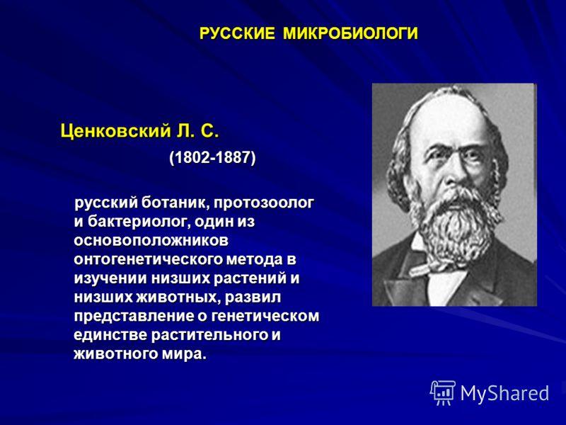 Ценковский Л. С. Ценковский Л. С. (1802-1887) (1802-1887) русский ботаник, протозоолог и бактериолог, один из основоположников онтогенетического метода в изучении низших растений и низших животных, развил представление о генетическом единстве растите
