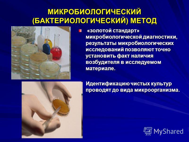 МИКРОБИОЛОГИЧЕСКИЙ (БАКТЕРИОЛОГИЧЕСКИЙ) МЕТОД «золотой стандарт» микробиологической диагностики, результаты микробиологических исследований позволяют точно установить факт наличия возбудителя в исследуемом материале. «золотой стандарт» микробиологиче