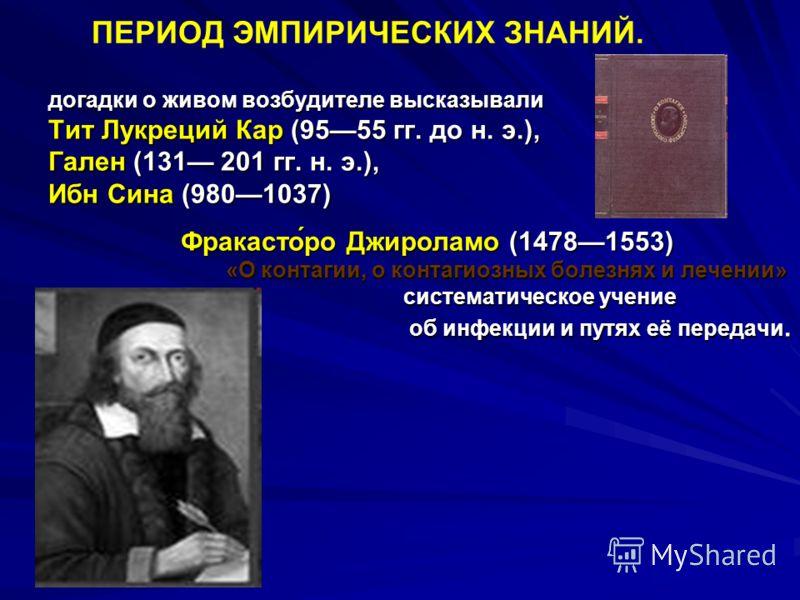 ПЕРИОД ЭМПИРИЧЕСКИХ ЗНАНИЙ. догадки о живом возбудителе высказывали Тит Лукреций Кар (9555 гг. до н. э.), Гален (131 201 гг. н. э.), Ибн Сина (9801037) Фракасто́ро Джироламо (14781553) Фракасто́ро Джироламо (14781553) «О контагии, о контагиозных боле