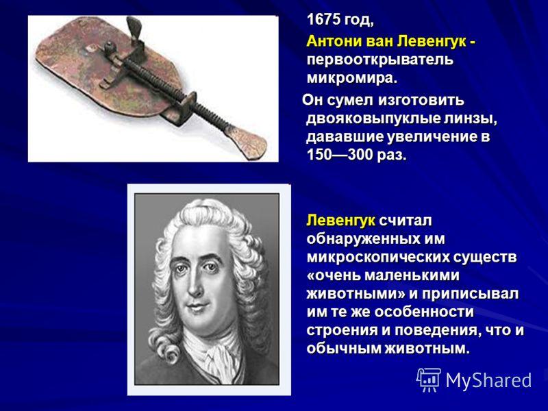 1675 год, 1675 год, Антони ван Левенгук - первооткрыватель микромира. Антони ван Левенгук - первооткрыватель микромира. Он сумел изготовить двояковыпуклые линзы, дававшие увеличение в 150300 раз. Он сумел изготовить двояковыпуклые линзы, дававшие уве
