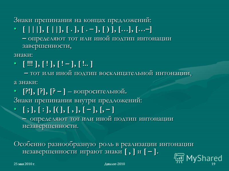 25 мая 2010 г.Диалог-201019 Знаки препинания на концах предложений: [ |||], [ ||], [. ], [. – ], [ ) ], […], […–][ |||], [ ||], [. ], [. – ], [ ) ], […], […–] – определяют тот или иной подтип интонации завершенности, знаки: [ !!! ], [ ! ], [ ! – ], [
