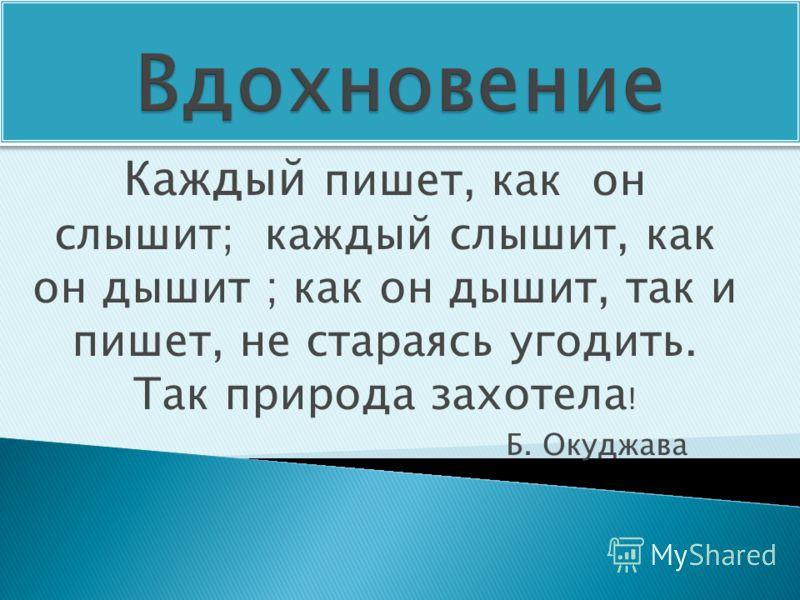 Каждый пишет, как он слышит; каждый слышит, как он дышит ; как он дышит, так и пишет, не стараясь угодить. Так природа захотела ! Б. Окуджава