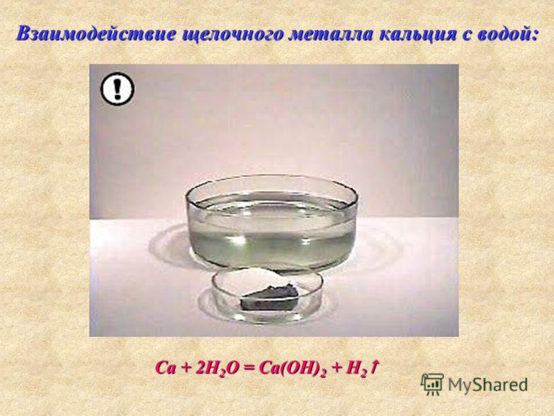 Взаимодействие щелочного металла кальция с водой: Са + 2Н 2 О = Са(ОН) 2 + H 2 Са + 2Н 2 О = Са(ОН) 2 + H 2