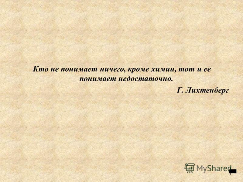 Кто не понимает ничего, кроме химии, тот и ее понимает недостаточно. Г. Лихтенберг