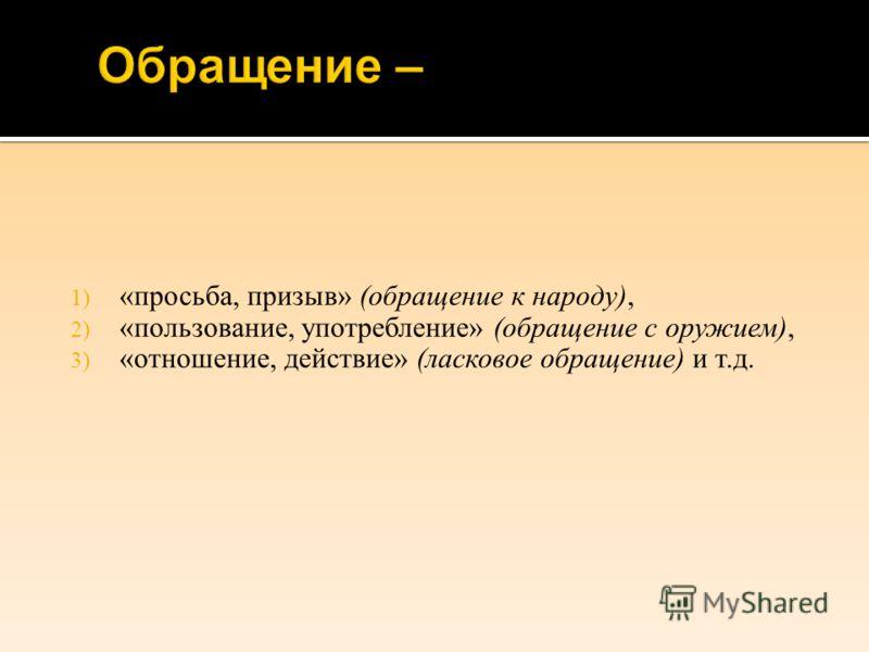 1) « просьба, призыв » ( обращение к народу ), 2) « пользование, употребление » ( обращение с оружием ), 3) « отношение, действие » ( ласковое обращение ) и т. д.
