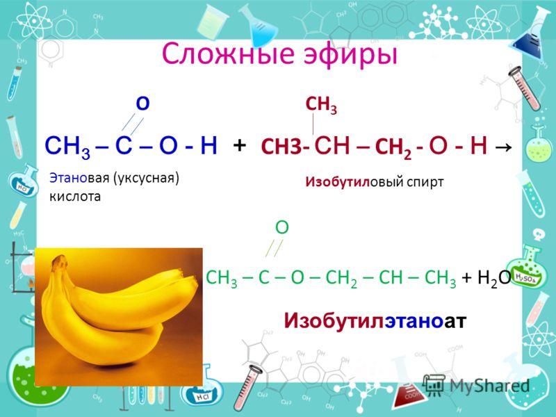 Названия сложных эфиров О СН 3 – С – О - Н + СН 3 - О - Н Этановая Метиловый спирт (уксусная) кислота Метилэтаноат или метиловый эфир уксусной кислоты