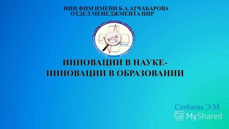 Сатбаева Э.М. ОТДЕЛ МЕНЕДЖМЕНТА НИР НИИ ФПМ ИМЕНИ Б.А.АТЧАБАРОВА