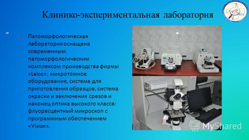 Клинико-экспериментальная лаборатория Патоморфологическая лаборатория оснащена современным патоморфологическим комплексом производства фирмы « Leica »: микротомное оборудование, система для приготовления образцов, система окраски и заключения срезов