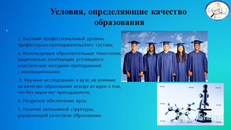 Условия, определяющие качество образования 1. Высокий профессиональный уровень профессорско-преподавательского состава; 2. Используемые образовательные технологии, рационально сочетающие устоявшиеся классические методики преподавания с инновационными