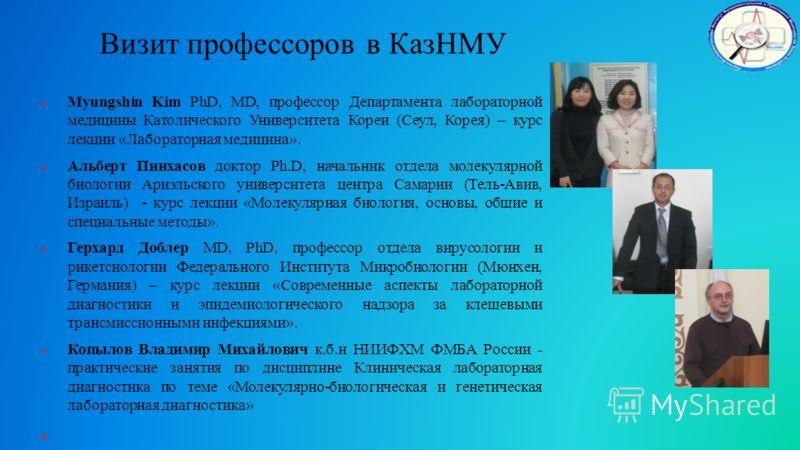 Визит профессоров в КазНМУ Myungshin Kim PhD, MD, профессор Департамента лабораторной медицины Католического Университета Кореи (Сеул, Корея) – курс лекции «Лабораторная медицина». Альберт Пинхасов доктор Ph.D, начальник отдела молекулярной биологии
