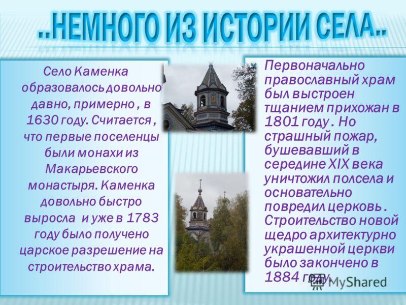 Село Каменка образовалось довольно давно, примерно, в 1630 году. Считается, что первые поселенцы были монахи из Макарьевского монастыря. Каменка довольно быстро выросла и уже в 1783 году было получено царское разрешение на строительство храма. Первон
