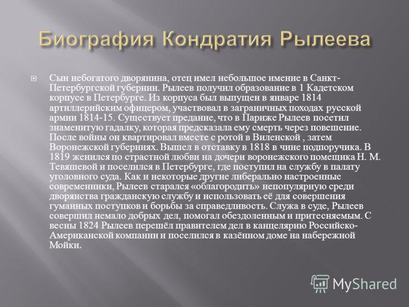 Сын небогатого дворянина, отец имел небольшое имение в Санкт - Петербургской губернии. Рылеев получил образование в 1 Кадетском корпусе в Петербурге. Из корпуса был выпущен в январе 1814 артиллерийским офицером, участвовал в заграничных походах русск