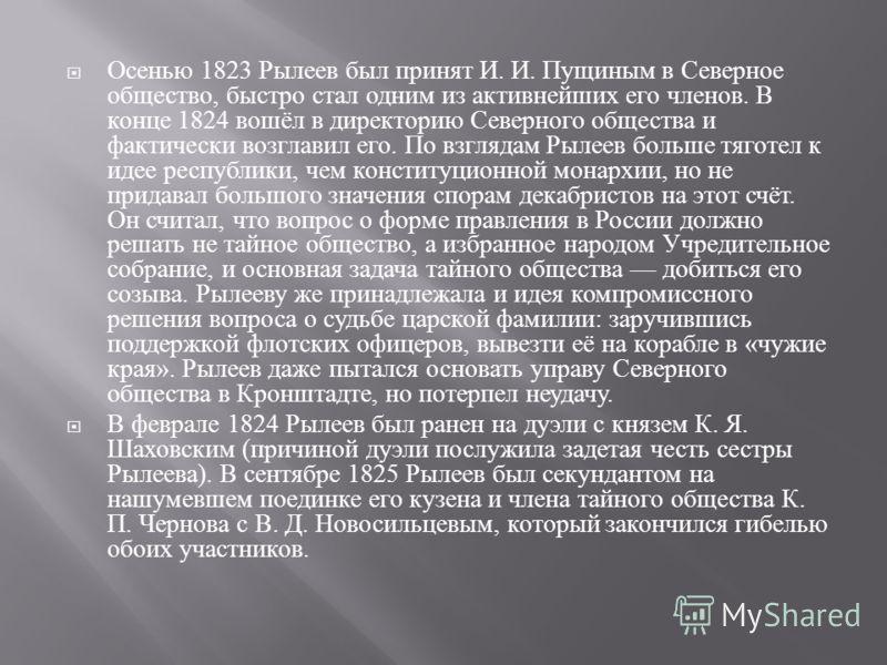 Осенью 1823 Рылеев был принят И. И. Пущиным в Северное общество, быстро стал одним из активнейших его членов. В конце 1824 вошёл в директорию Северного общества и фактически возглавил его. По взглядам Рылеев больше тяготел к идее республики, чем конс