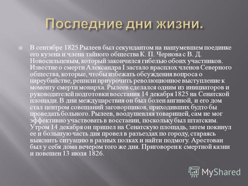 В сентябре 1825 Рылеев был секундантом на нашумевшем поединке его кузена и члена тайного общества К. П. Чернова с В. Д. Новосильцевым, который закончился гибелью обоих участников. Известие о смерти Александра I застало врасплох членов Северного общес