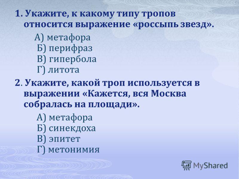 1. Укажите, к какому типу тропов относится выражение «россыпь звезд». А) метафора Б) перифраз В) гипербола Г) литота 2. Укажите, какой троп используется в выражении «Кажется, вся Москва собралась на площади». А) метафора Б) синекдоха В) эпитет Г) мет